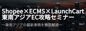 Shopee×ECMS×LaunchCart 東南アジアEC攻略セミナーレポート