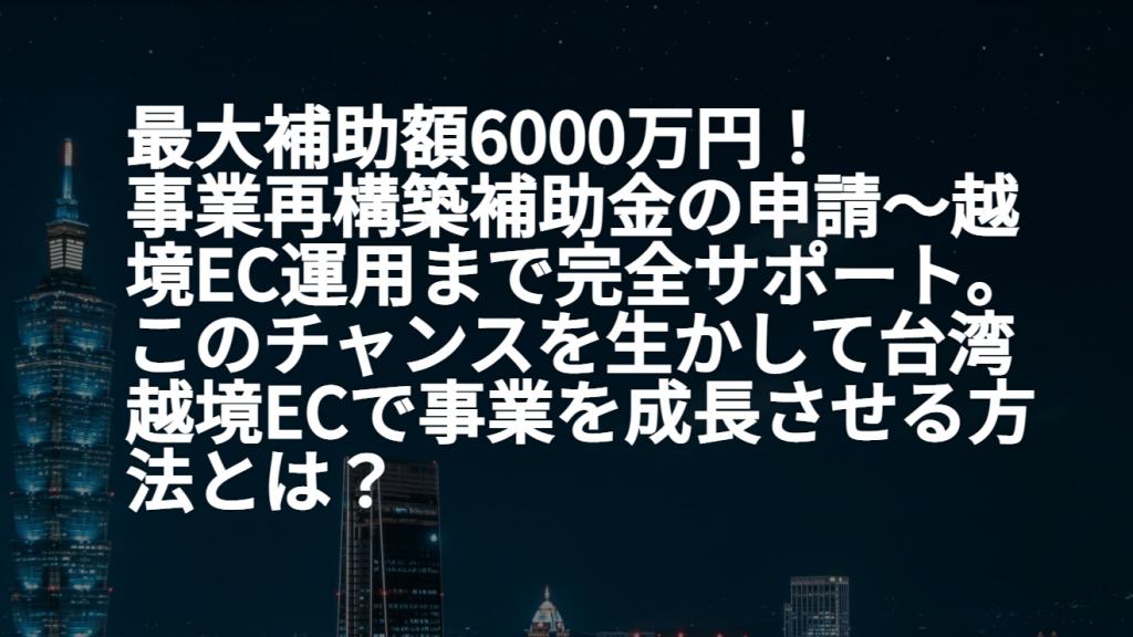 最大補助額6000万円! 事業再構築補助金の申請~越境EC運用まで完全サポート。 このチャンスを生かして台湾越境ECで事業を成長させる方法とは?セミナーレポート